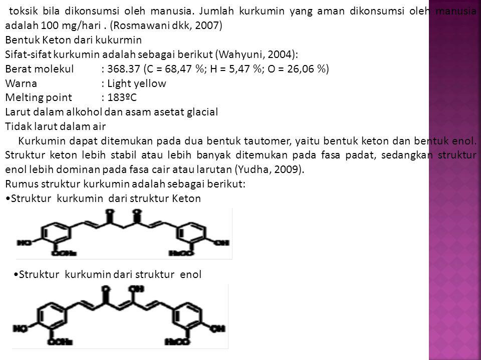 toksik bila dikonsumsi oleh manusia. Jumlah kurkumin yang aman dikonsumsi oleh manusia adalah 100 mg/hari. (Rosmawani dkk, 2007) Bentuk Keton dari kuk