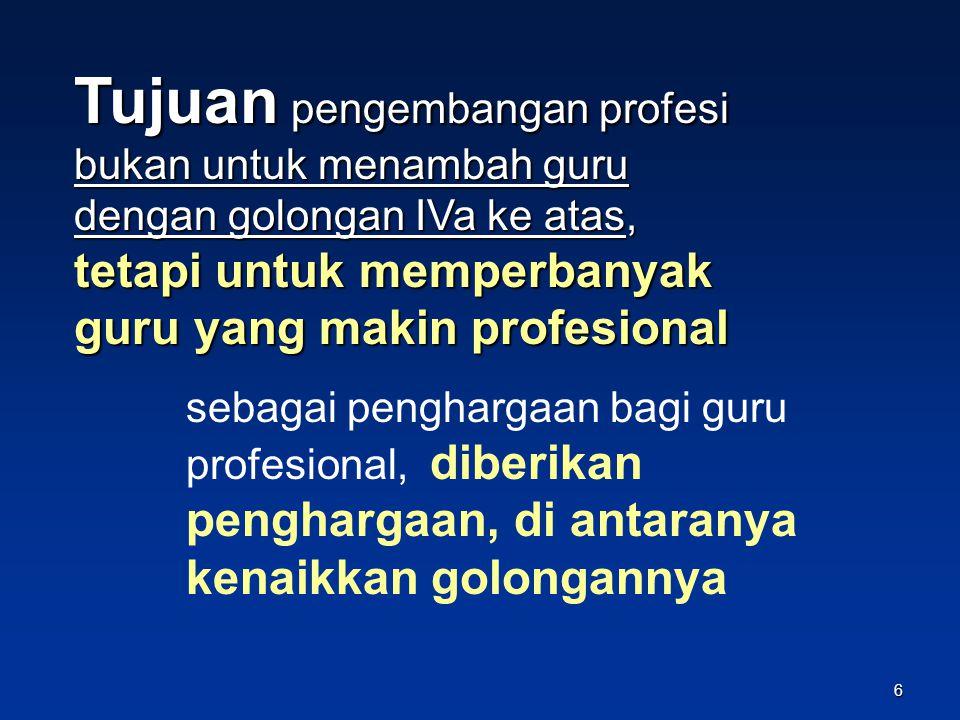 Tujuan pengembangan profesi bukan untuk menambah guru dengan golongan IVa ke atas, tetapi untuk memperbanyak guru yang makin profesional sebagai penghargaan bagi guru profesional, diberikan penghargaan, di antaranya kenaikkan golongannya 6