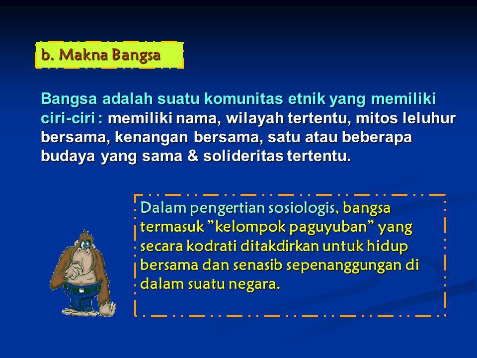 b.Makna Bangsa Bangsa adalah suatu komunitas etnik yang memiliki ciri-ciri : memiliki nama, wilayah tertentu, mitos leluhur bersama, kenangan bersama,