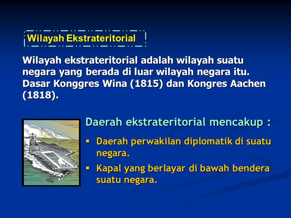 Daerah ekstrateritorial mencakup :  Daerah perwakilan diplomatik di suatu negara.  Kapal yang berlayar di bawah bendera suatu negara. Wilayah ekstra