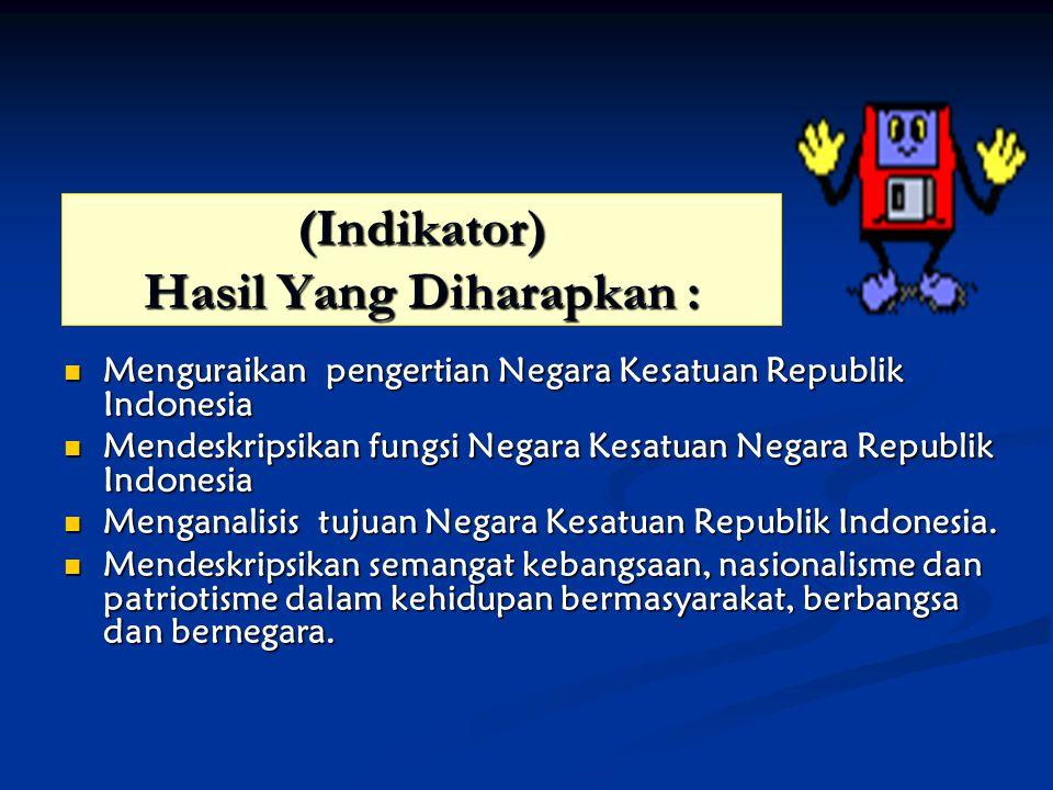 (Indikator) Hasil Yang Diharapkan : Menguraikan pengertian Negara Kesatuan Republik Indonesia Menguraikan pengertian Negara Kesatuan Republik Indonesi