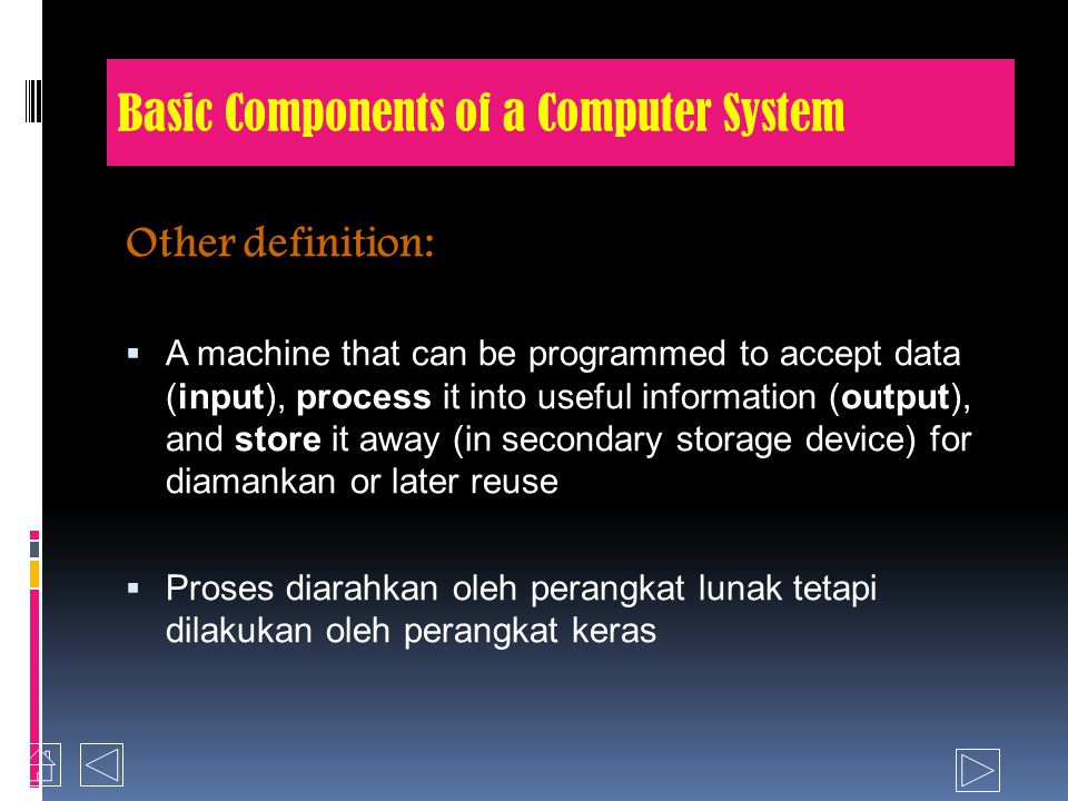 Basic Components of a Computer System Other definition:  A machine that can be programmed to accept data (input), process it into useful information (output), and store it away (in secondary storage device) for diamankan or later reuse  Proses diarahkan oleh perangkat lunak tetapi dilakukan oleh perangkat keras