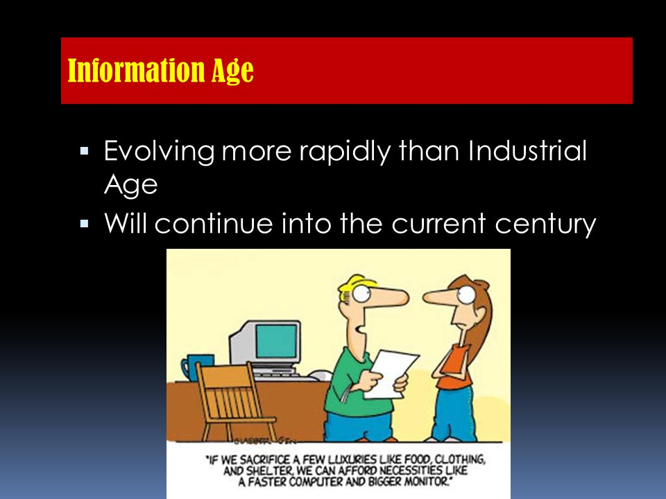 Information Age  Evolving more rapidly than Industrial Age  Will continue into the current century