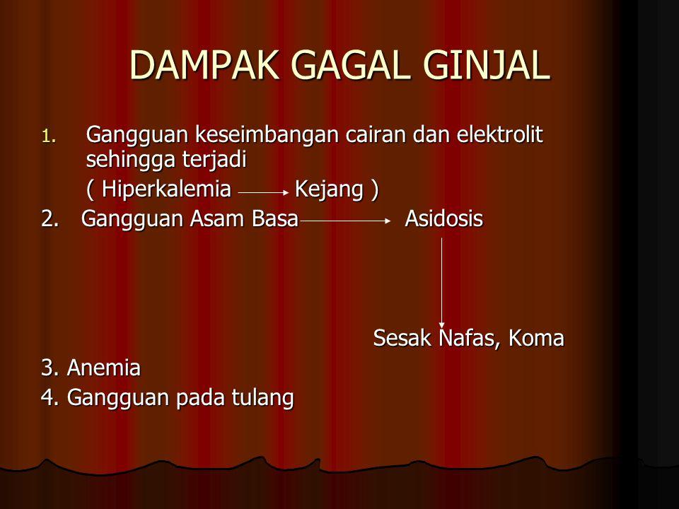 DAMPAK GAGAL GINJAL 1. Gangguan keseimbangan cairan dan elektrolit sehingga terjadi ( Hiperkalemia Kejang ) 2. Gangguan Asam Basa Asidosis Sesak Nafas