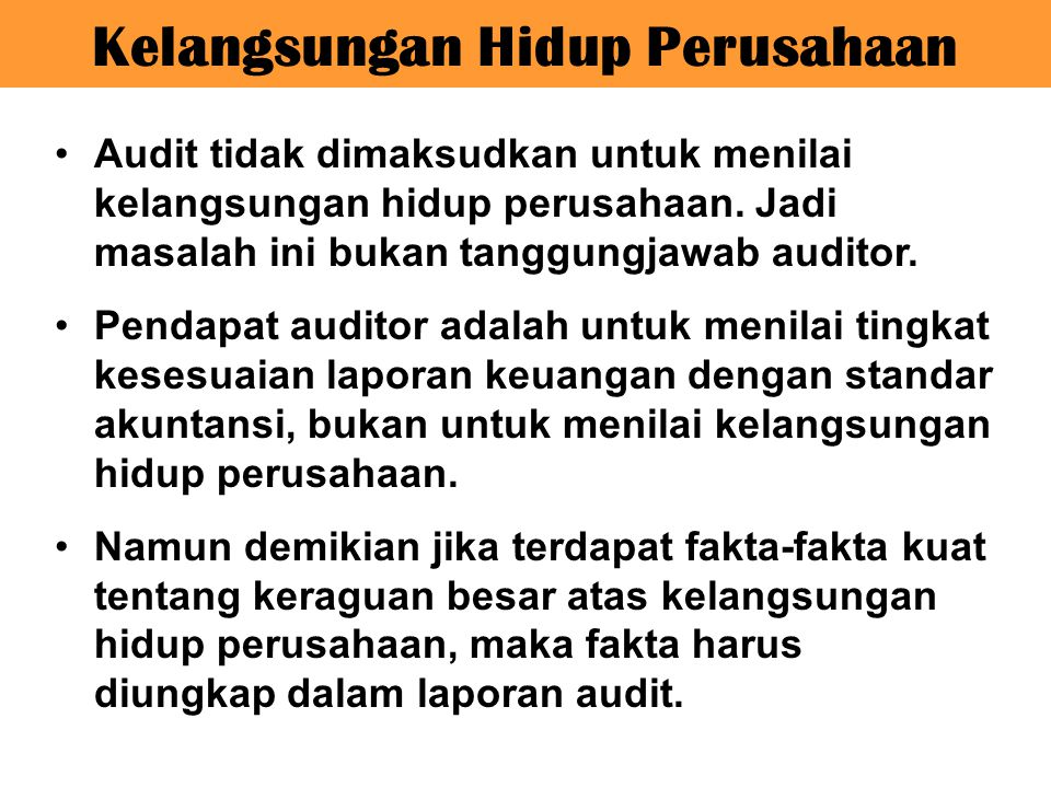 Audit tidak dimaksudkan untuk menilai kelangsungan hidup perusahaan. Jadi masalah ini bukan tanggungjawab auditor. Pendapat auditor adalah untuk menil