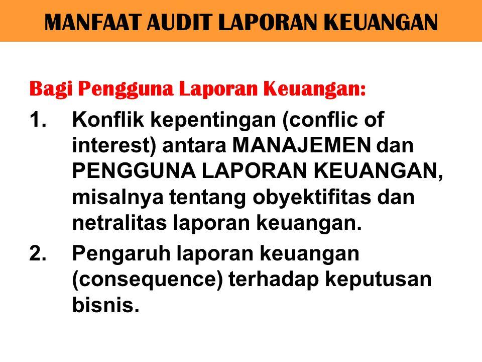 MANFAAT AUDIT LAPORAN KEUANGAN Bagi Pengguna Laporan Keuangan: 1.Konflik kepentingan (conflic of interest) antara MANAJEMEN dan PENGGUNA LAPORAN KEUAN