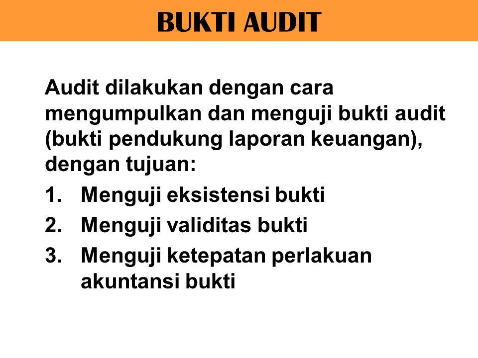 BUKTI AUDIT Audit dilakukan dengan cara mengumpulkan dan menguji bukti audit (bukti pendukung laporan keuangan), dengan tujuan: 1.Menguji eksistensi b