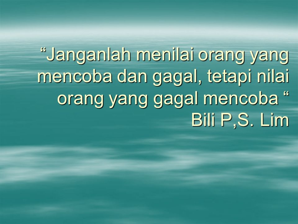 Janganlah menilai orang yang mencoba dan gagal, tetapi nilai orang yang gagal mencoba Bili P,S.