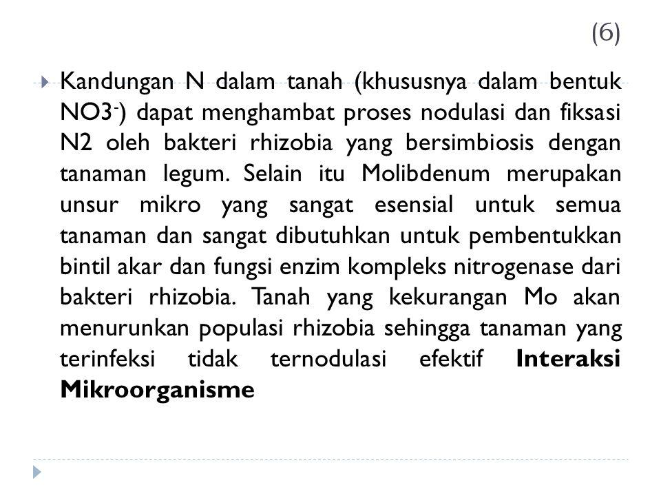 (6)  Kandungan N dalam tanah (khususnya dalam bentuk NO3 - ) dapat menghambat proses nodulasi dan fiksasi N2 oleh bakteri rhizobia yang bersimbiosis