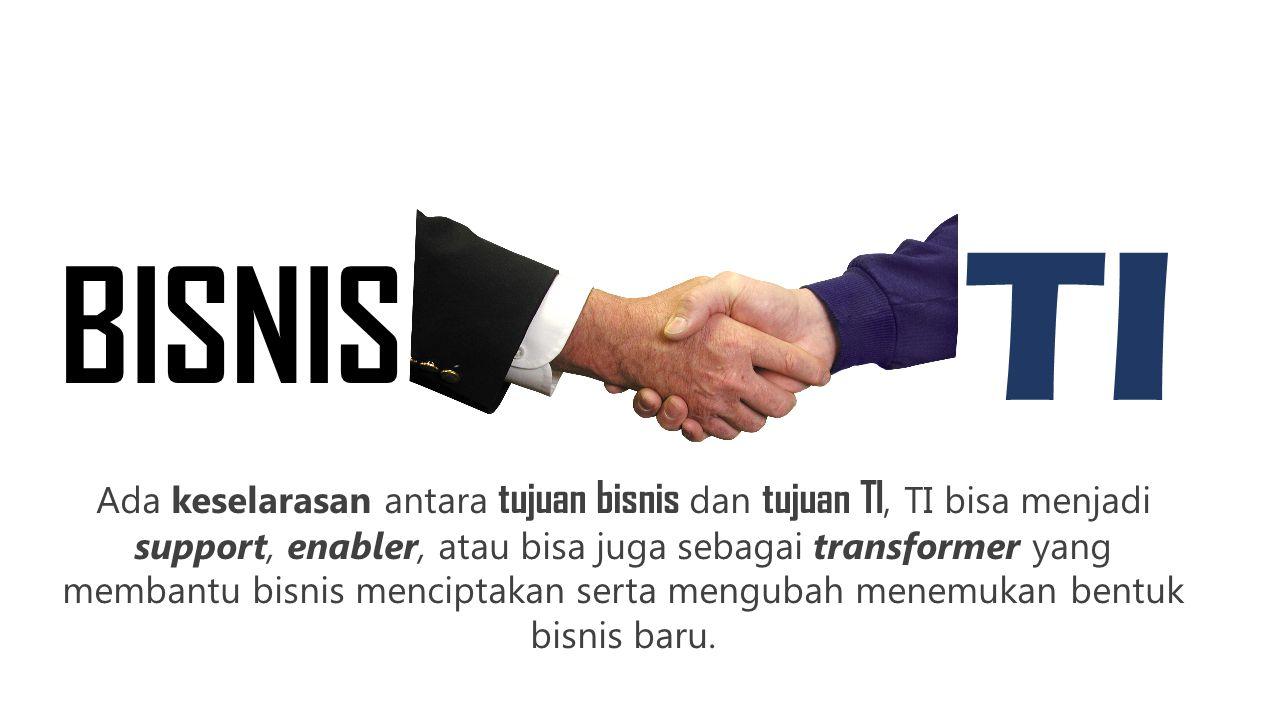 BISNIS TI Ada keselarasan antara tujuan bisnis dan tujuan TI, TI bisa menjadi support, enabler, atau bisa juga sebagai transformer yang membantu bisni