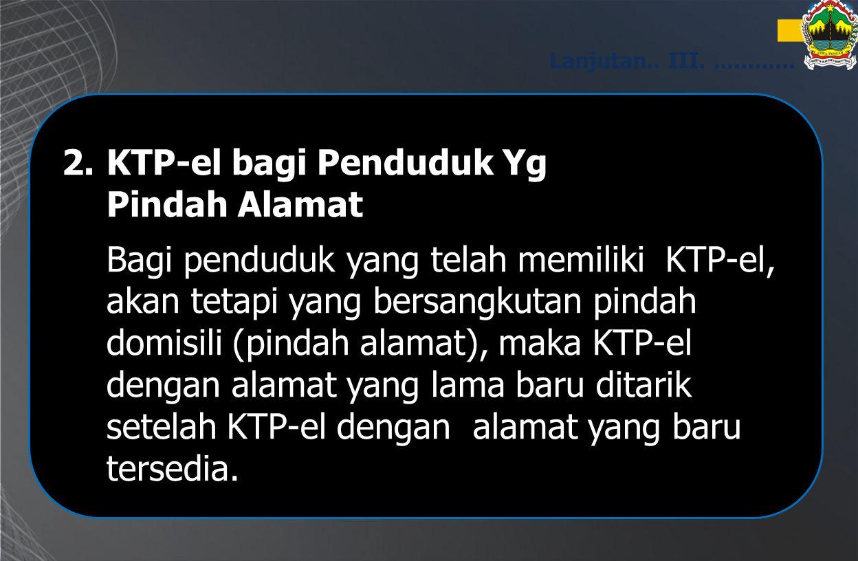 2.KTP-el bagi Penduduk Yg Pindah Alamat Bagi penduduk yang telah memiliki KTP-el, akan tetapi yang bersangkutan pindah domisili (pindah alamat), maka