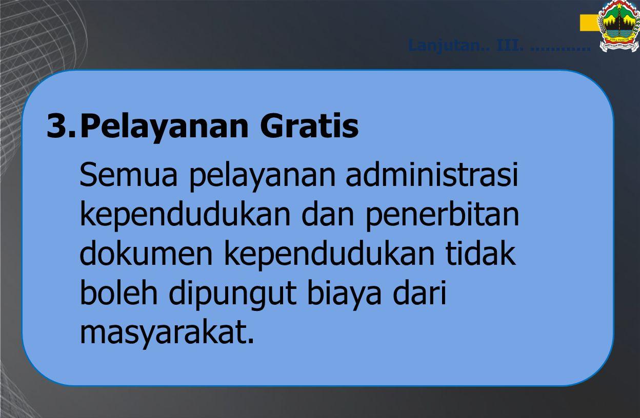 3.Pelayanan Gratis Semua pelayanan administrasi kependudukan dan penerbitan dokumen kependudukan tidak boleh dipungut biaya dari masyarakat. Lanjutan.