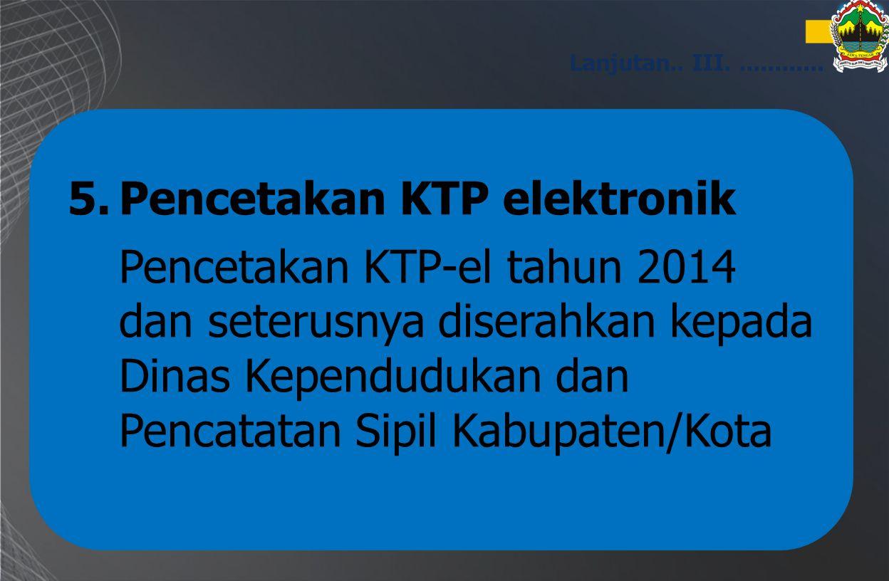 5.Pencetakan KTP elektronik Pencetakan KTP-el tahun 2014 dan seterusnya diserahkan kepada Dinas Kependudukan dan Pencatatan Sipil Kabupaten/Kota Lanju
