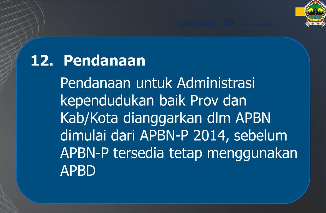 12.Pendanaan Pendanaan untuk Administrasi kependudukan baik Prov dan Kab/Kota dianggarkan dlm APBN dimulai dari APBN-P 2014, sebelum APBN-P tersedia t