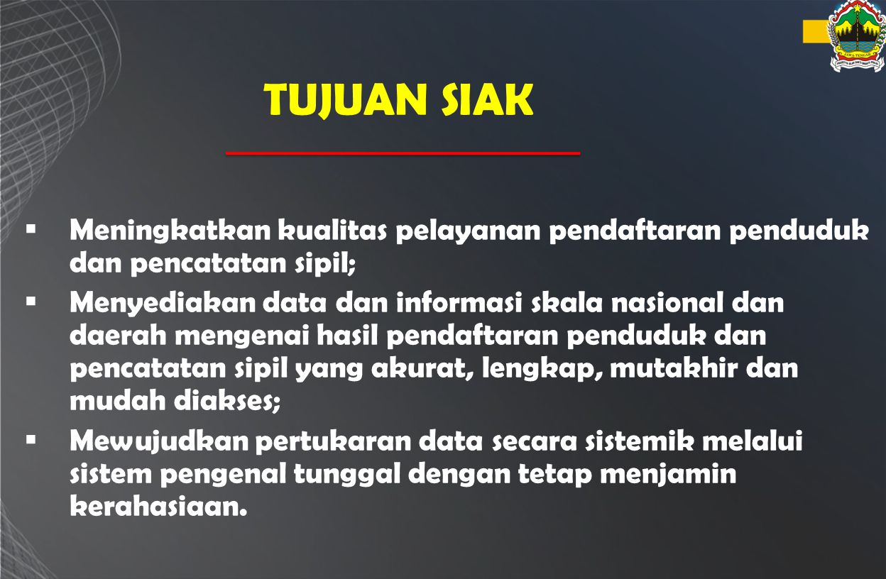 TUJUAN SIAK  Meningkatkan kualitas pelayanan pendaftaran penduduk dan pencatatan sipil;  Menyediakan data dan informasi skala nasional dan daerah me