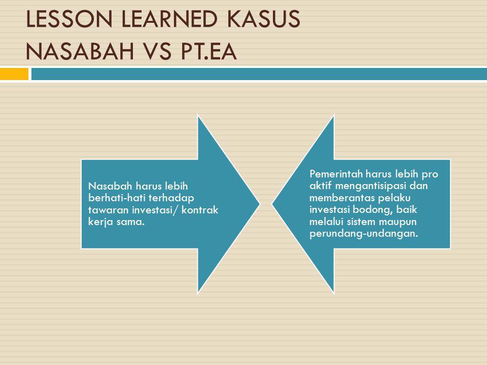 LESSON LEARNED KASUS NASABAH VS PT.EA Nasabah harus lebih berhati-hati terhadap tawaran investasi/ kontrak kerja sama. Pemerintah harus lebih pro akti