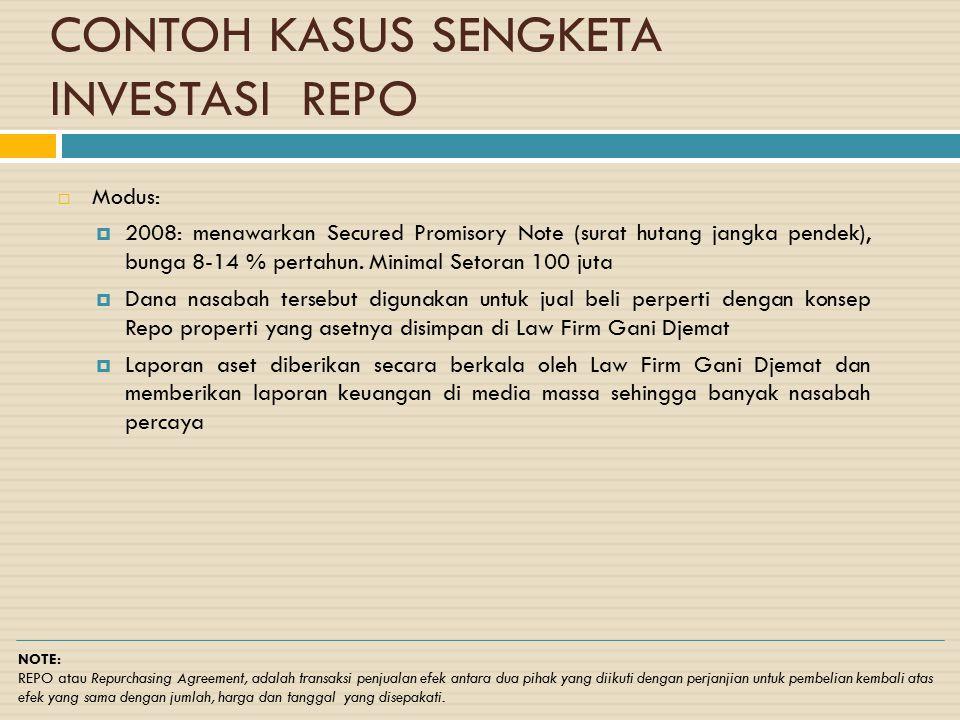 CONTOH KASUS SENGKETA INVESTASI REPO  Modus:  2008: menawarkan Secured Promisory Note (surat hutang jangka pendek), bunga 8-14 % pertahun. Minimal S