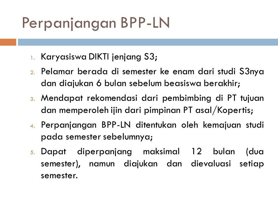 Perpanjangan BPP-LN 1. Karyasiswa DIKTI jenjang S3; 2. Pelamar berada di semester ke enam dari studi S3nya dan diajukan 6 bulan sebelum beasiswa berak