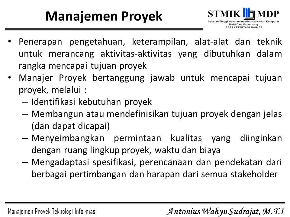 Manajemen Proyek Teknologi Informasi Antonius Wahyu Sudrajat, M.T.I Manajemen Proyek Penerapan pengetahuan, keterampilan, alat-alat dan teknik untuk m