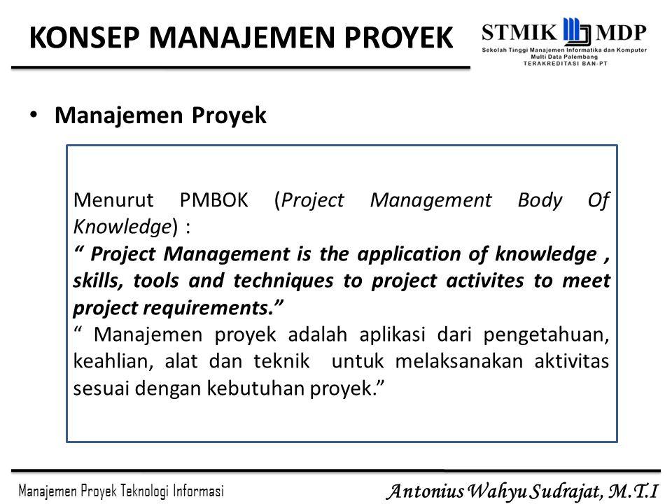 Manajemen Proyek Teknologi Informasi Antonius Wahyu Sudrajat, M.T.I KONSEP MANAJEMEN PROYEK Manajemen Proyek Menurut PMBOK (Project Management Body Of