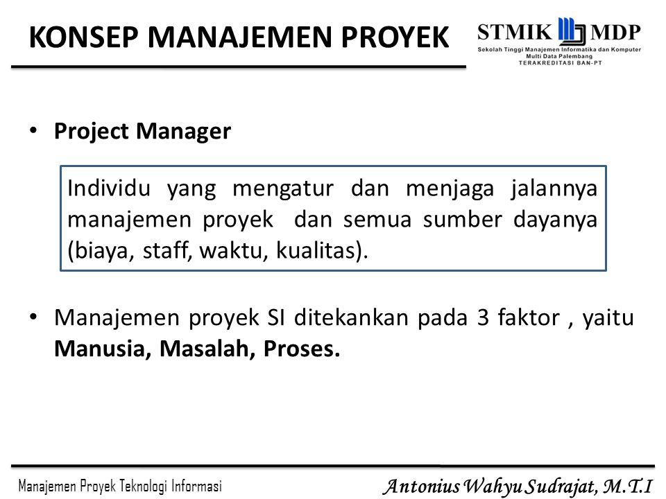 Manajemen Proyek Teknologi Informasi Antonius Wahyu Sudrajat, M.T.I KONSEP MANAJEMEN PROYEK Project Manager Manajemen proyek SI ditekankan pada 3 fakt
