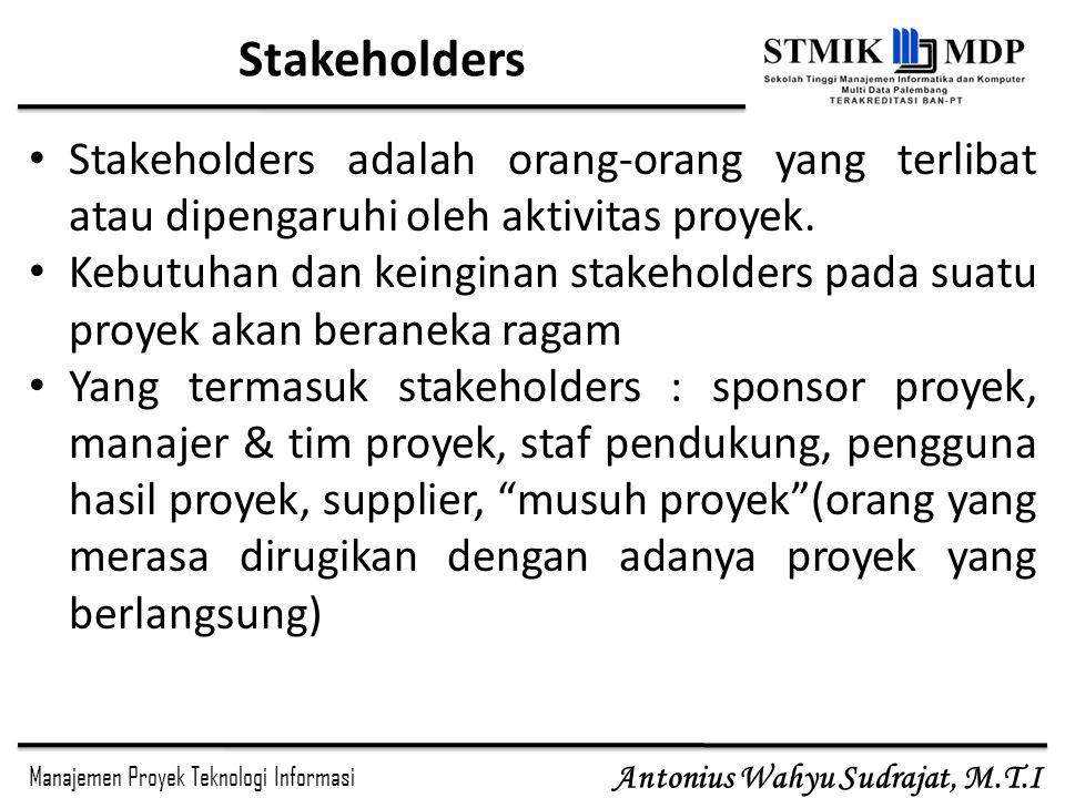 Manajemen Proyek Teknologi Informasi Antonius Wahyu Sudrajat, M.T.I Stakeholders Stakeholders adalah orang-orang yang terlibat atau dipengaruhi oleh a