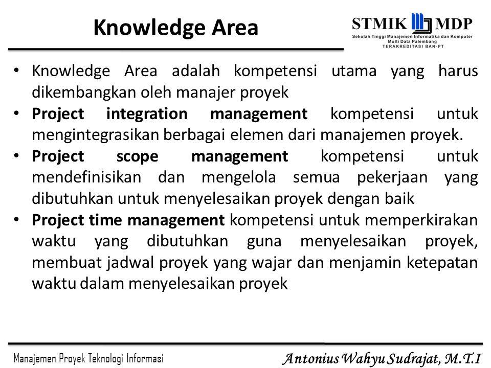 Manajemen Proyek Teknologi Informasi Antonius Wahyu Sudrajat, M.T.I Knowledge Area Knowledge Area adalah kompetensi utama yang harus dikembangkan oleh