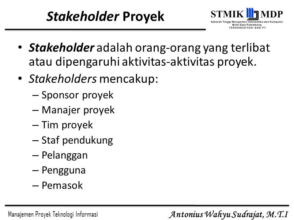 Manajemen Proyek Teknologi Informasi Antonius Wahyu Sudrajat, M.T.I Stakeholder Proyek Stakeholder adalah orang-orang yang terlibat atau dipengaruhi a