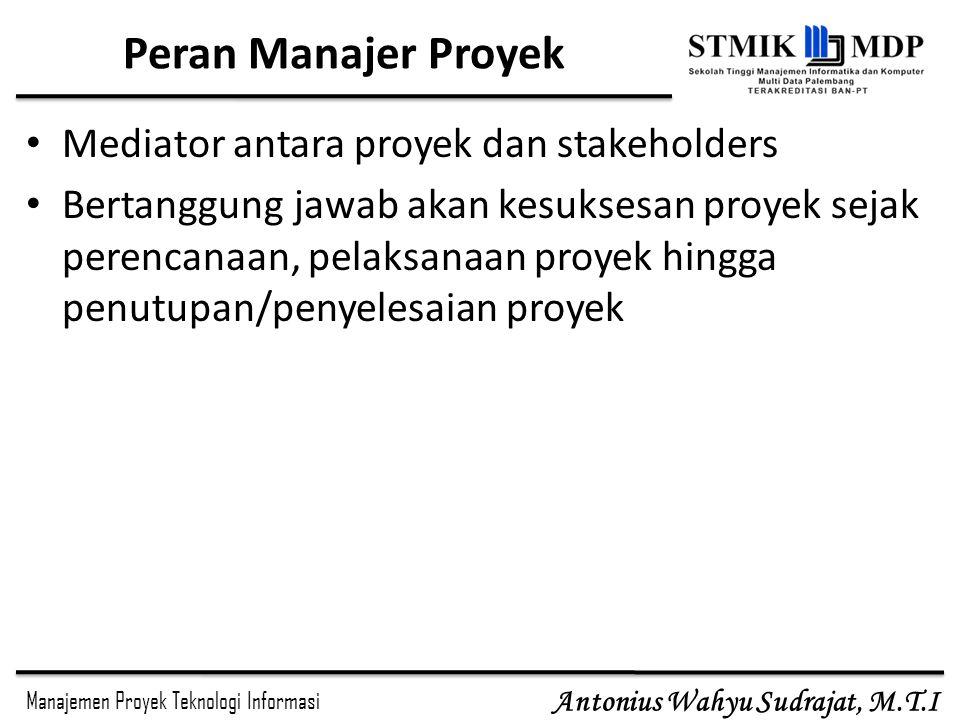 Manajemen Proyek Teknologi Informasi Antonius Wahyu Sudrajat, M.T.I Peran Manajer Proyek Mediator antara proyek dan stakeholders Bertanggung jawab aka