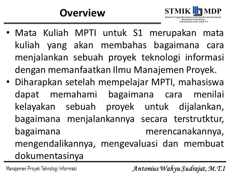 Manajemen Proyek Teknologi Informasi Antonius Wahyu Sudrajat, M.T.I Overview Mata Kuliah MPTI untuk S1 merupakan mata kuliah yang akan membahas bagaim
