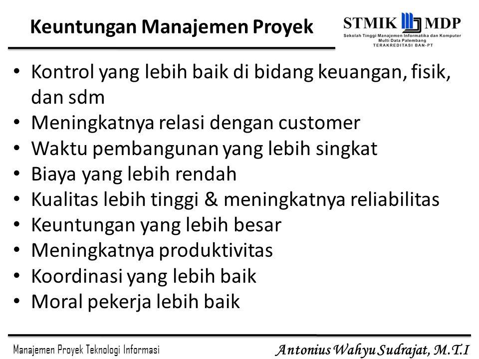 Manajemen Proyek Teknologi Informasi Antonius Wahyu Sudrajat, M.T.I Keuntungan Manajemen Proyek Kontrol yang lebih baik di bidang keuangan, fisik, dan
