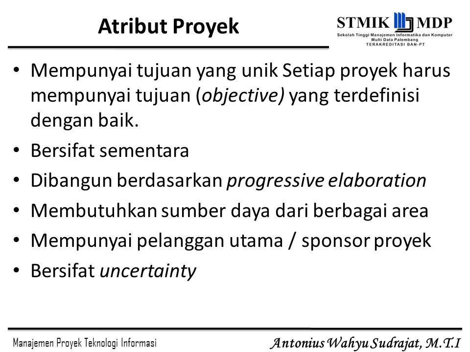 Manajemen Proyek Teknologi Informasi Antonius Wahyu Sudrajat, M.T.I Atribut Proyek Mempunyai tujuan yang unik Setiap proyek harus mempunyai tujuan (ob
