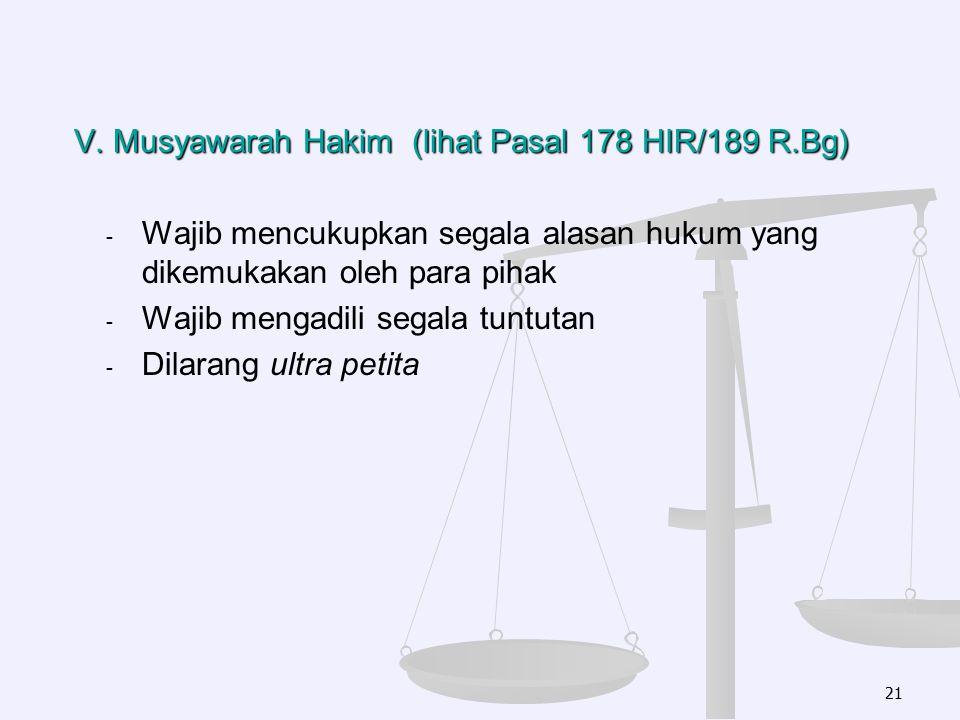 V. Musyawarah Hakim (lihat Pasal 178 HIR/189 R.Bg) - - Wajib mencukupkan segala alasan hukum yang dikemukakan oleh para pihak - - Wajib mengadili sega