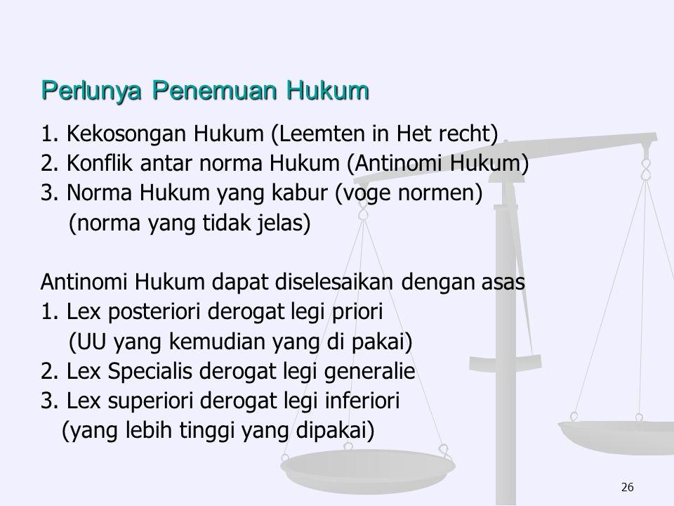 Perlunya Penemuan Hukum 1. Kekosongan Hukum (Leemten in Het recht) 2. Konflik antar norma Hukum (Antinomi Hukum) 3. Norma Hukum yang kabur (voge norme