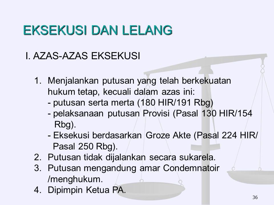 EKSEKUSI DAN LELANG 36 I. AZAS-AZAS EKSEKUSI 1.Menjalankan putusan yang telah berkekuatan hukum tetap, kecuali dalam azas ini: - putusan serta merta (