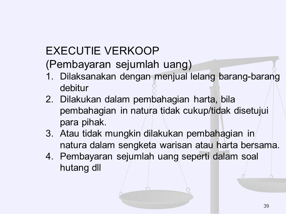 39 EXECUTIE VERKOOP (Pembayaran sejumlah uang) 1.Dilaksanakan dengan menjual lelang barang-barang debitur 2.Dilakukan dalam pembahagian harta, bila pe
