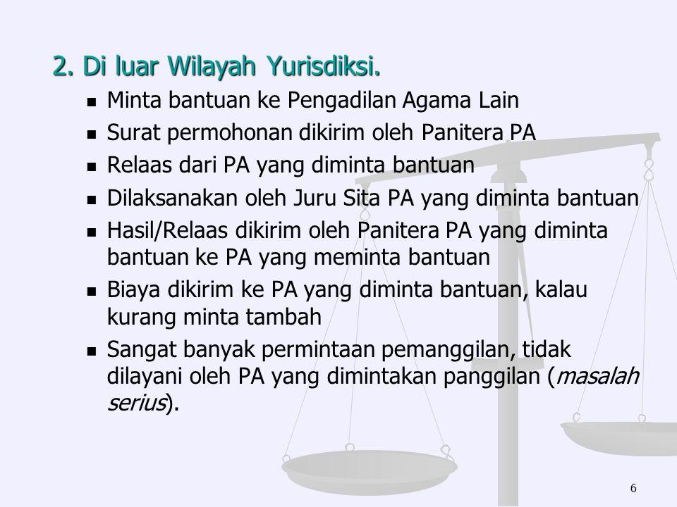 2. Di luar Wilayah Yurisdiksi. Minta bantuan ke Pengadilan Agama Lain Surat permohonan dikirim oleh Panitera PA Relaas dari PA yang diminta bantuan Di