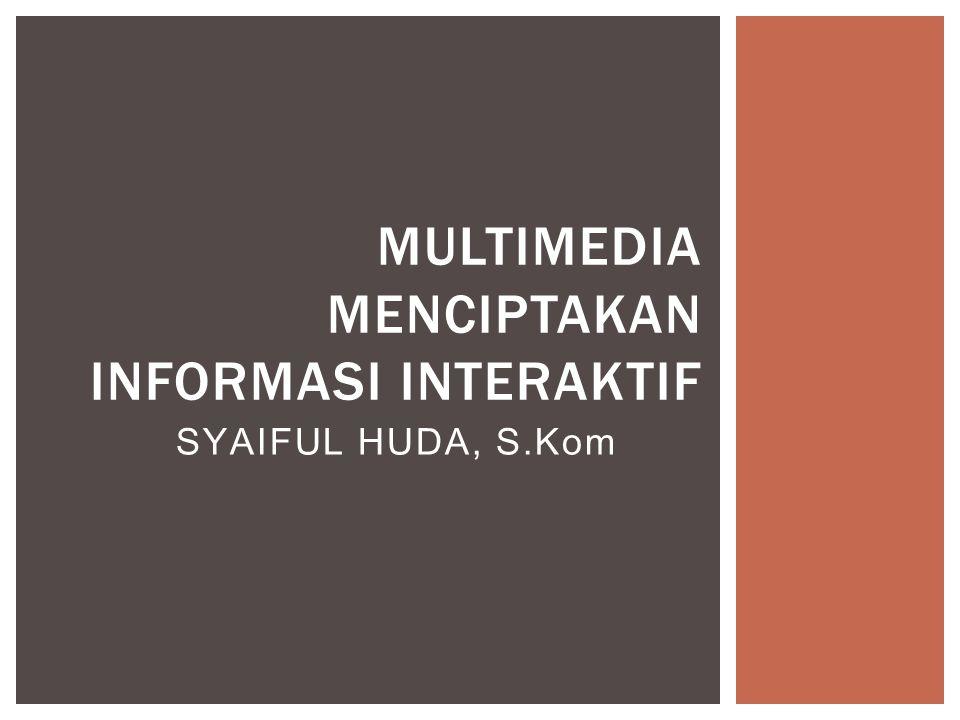 SYAIFUL HUDA, S.Kom MULTIMEDIA MENCIPTAKAN INFORMASI INTERAKTIF