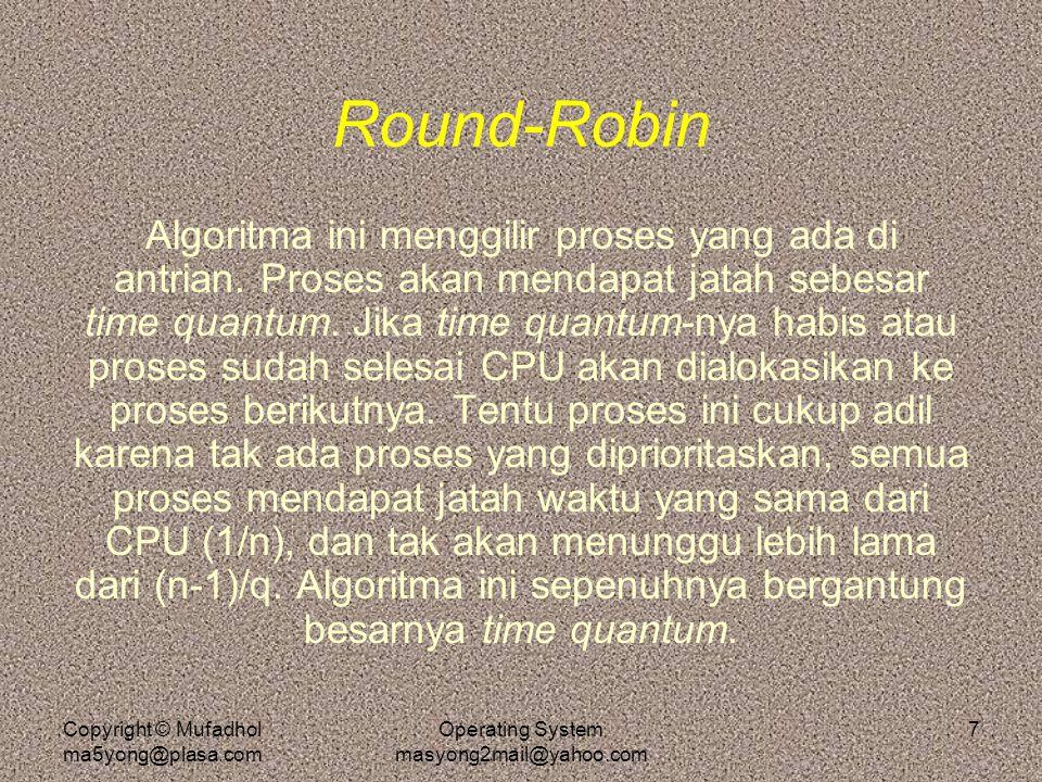 Copyright © Mufadhol ma5yong@plasa.com Operating System masyong2mail@yahoo.com 7 Round-Robin Algoritma ini menggilir proses yang ada di antrian. Prose