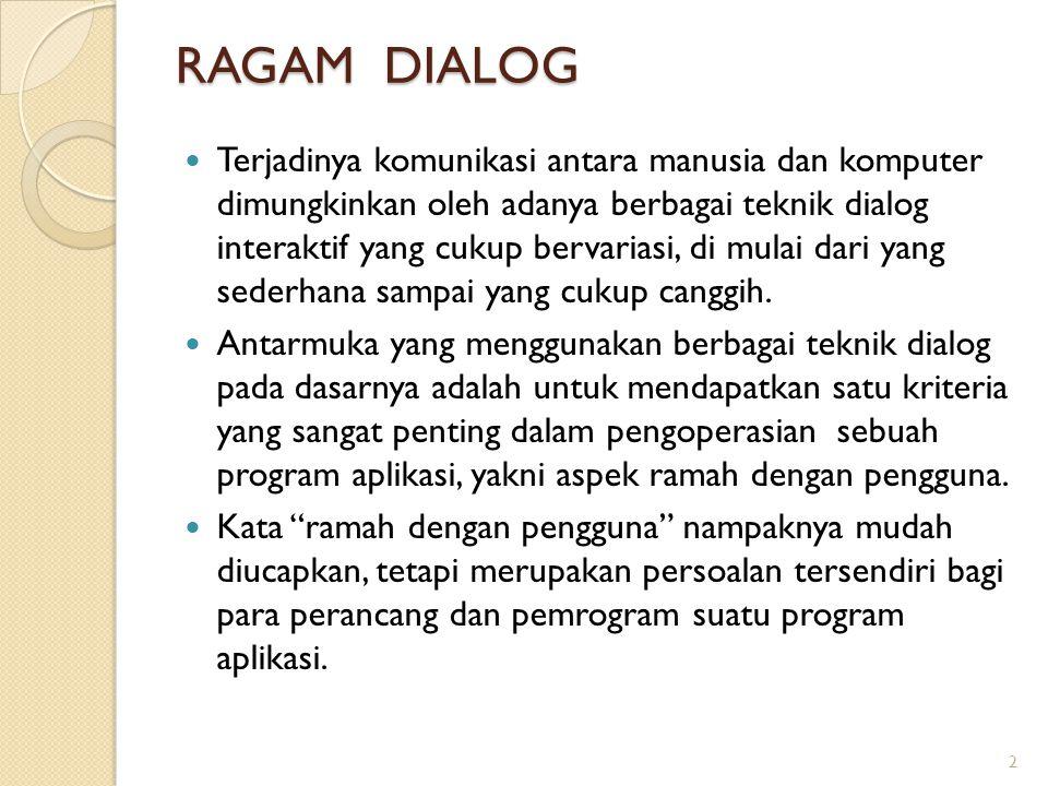 Ragam Dialog Interaktif Secara umum, ragam dialog interaktif dapat dikelompokkan menjadi 9 kategori, yaitu: ◦ Dialog berbasis perintah tunggal (command line dialogue) ◦ Dialog berbasis bahasa pemrograman (programming language dialogue) ◦ Antarmuka berbasis bahasa alami (natural language interface) ◦ Sistem menu ◦ Dialog berbasis pengisian borang (form filling dialogue) ◦ Antarmuka berbasis ikon ◦ Sistem penjendelaan (windowing system) ◦ Manipulasi langsung ◦ Antarmuka berbasis interaksi grafis.