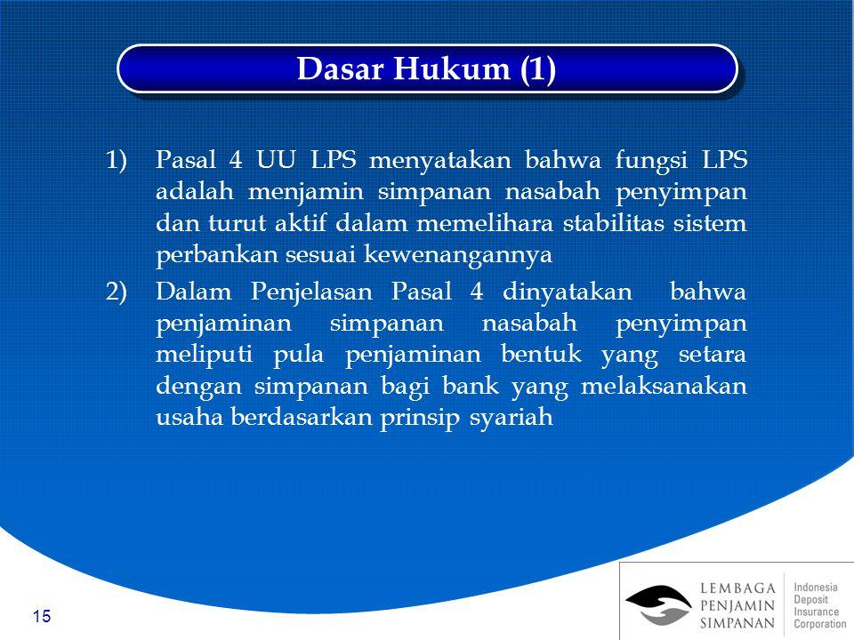 15 1)Pasal 4 UU LPS menyatakan bahwa fungsi LPS adalah menjamin simpanan nasabah penyimpan dan turut aktif dalam memelihara stabilitas sistem perbankan sesuai kewenangannya 2)Dalam Penjelasan Pasal 4 dinyatakan bahwa penjaminan simpanan nasabah penyimpan meliputi pula penjaminan bentuk yang setara dengan simpanan bagi bank yang melaksanakan usaha berdasarkan prinsip syariah Dasar Hukum (1)