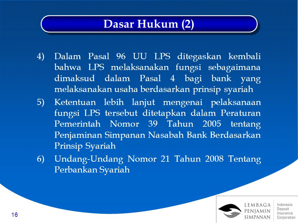 16 4)Dalam Pasal 96 UU LPS ditegaskan kembali bahwa LPS melaksanakan fungsi sebagaimana dimaksud dalam Pasal 4 bagi bank yang melaksanakan usaha berdasarkan prinsip syariah 5)Ketentuan lebih lanjut mengenai pelaksanaan fungsi LPS tersebut ditetapkan dalam Peraturan Pemerintah Nomor 39 Tahun 2005 tentang Penjaminan Simpanan Nasabah Bank Berdasarkan Prinsip Syariah 6)Undang-Undang Nomor 21 Tahun 2008 Tentang Perbankan Syariah Dasar Hukum (2)
