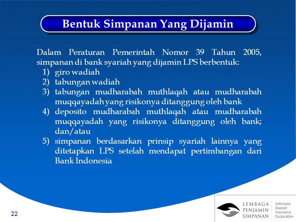 22 Dalam Peraturan Pemerintah Nomor 39 Tahun 2005, simpanan di bank syariah yang dijamin LPS berbentuk: 1)giro wadiah 2)tabungan wadiah 3)tabungan mudharabah muthlaqah atau mudharabah muqqayadah yang risikonya ditanggung oleh bank 4)deposito mudharabah muthlaqah atau mudharabah muqqayadah yang risikonya ditanggung oleh bank; dan/atau 5)simpanan berdasarkan prinsip syariah lainnya yang ditetapkan LPS setelah mendapat pertimbangan dari Bank Indonesia Bentuk Simpanan Yang Dijamin