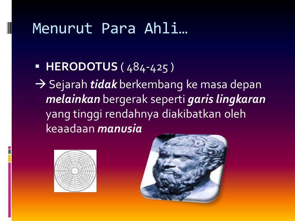 Menurut Para Ahli… HHERODOTUS ( 484-425 )  Sejarah tidak berkembang ke masa depan melainkan bergerak seperti garis lingkaran yang tinggi rendahnya diakibatkan oleh keaadaan manusia