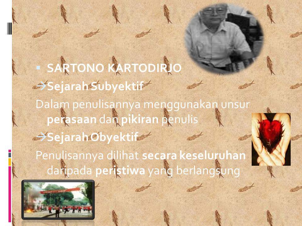  SARTONO KARTODIRJO  Sejarah Subyektif Dalam penulisannya menggunakan unsur perasaan dan pikiran penulis  Sejarah Obyektif Penulisannya dilihat secara keseluruhan daripada peristiwa yang berlangsung