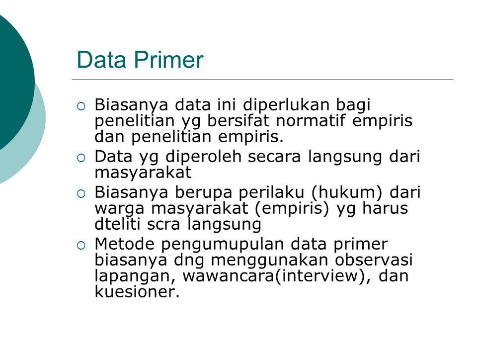 Data Primer  Biasanya data ini diperlukan bagi penelitian yg bersifat normatif empiris dan penelitian empiris.  Data yg diperoleh secara langsung da