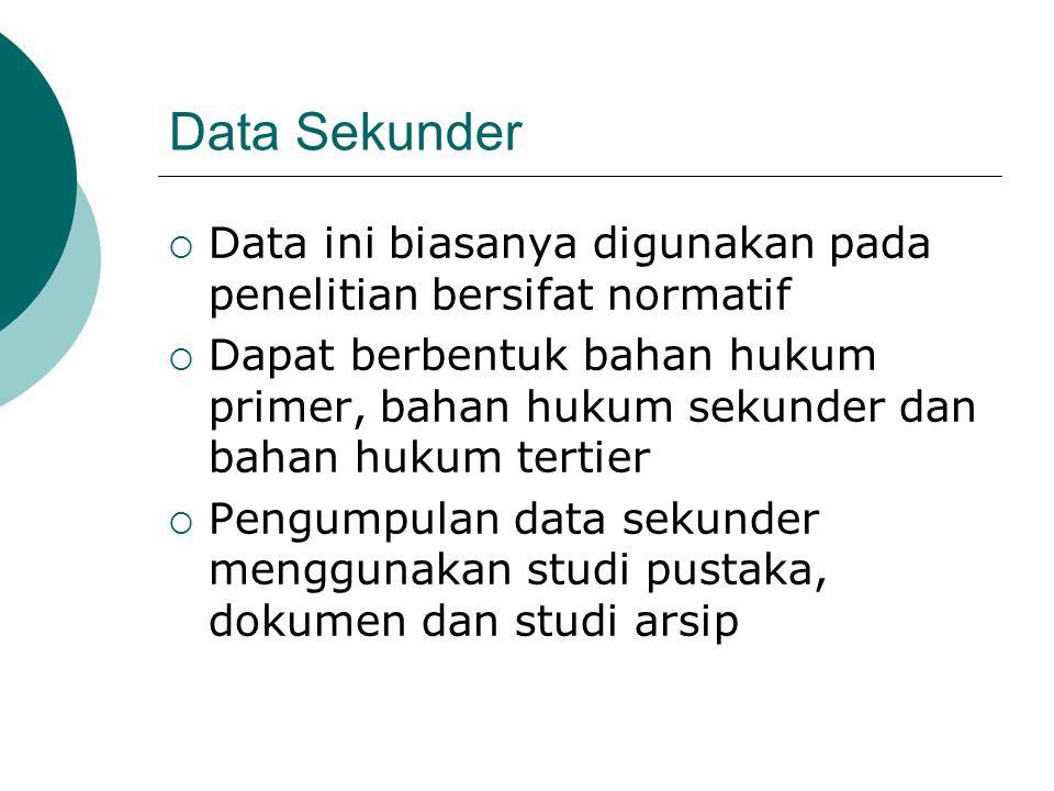 Data Sekunder  Data ini biasanya digunakan pada penelitian bersifat normatif  Dapat berbentuk bahan hukum primer, bahan hukum sekunder dan bahan huk