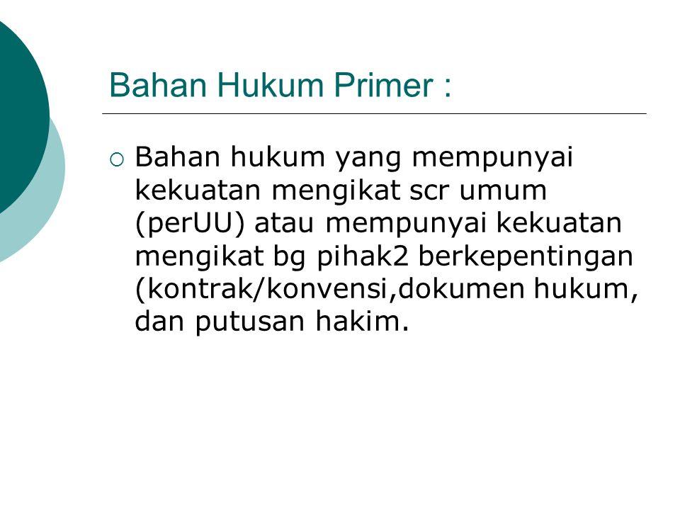 Bahan Hukum Primer :  Bahan hukum yang mempunyai kekuatan mengikat scr umum (perUU) atau mempunyai kekuatan mengikat bg pihak2 berkepentingan (kontra