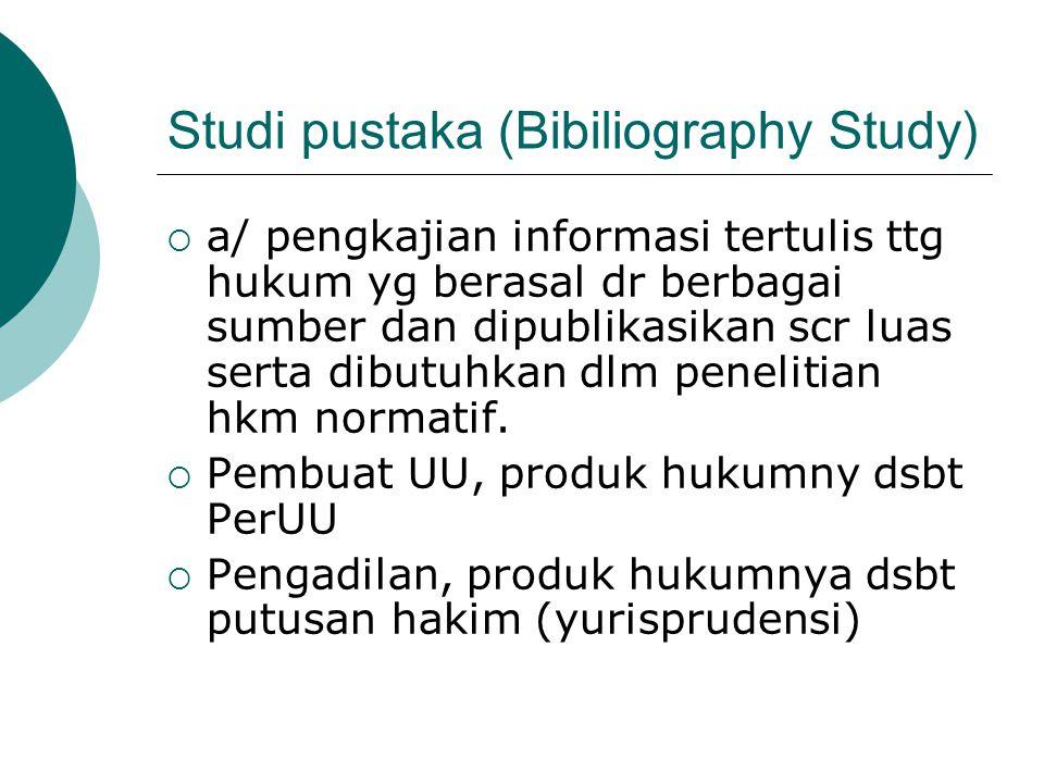 Studi pustaka (Bibiliography Study)  a/ pengkajian informasi tertulis ttg hukum yg berasal dr berbagai sumber dan dipublikasikan scr luas serta dibut