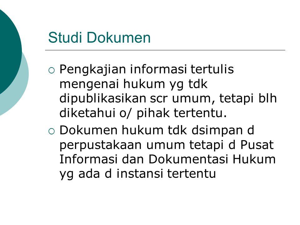 Studi Dokumen  Pengkajian informasi tertulis mengenai hukum yg tdk dipublikasikan scr umum, tetapi blh diketahui o/ pihak tertentu.  Dokumen hukum t